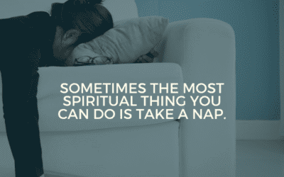 Sometimes the most spiritual thing you can do is take a nap.